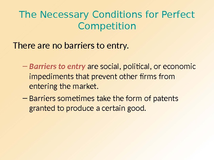 The Necessary Conditions for Perfect Competition There are no barriers to entry. – Barriers to entry