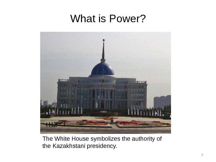 5 What is Power? The White House symbolizes the authority of the Kazakhstani presidency.