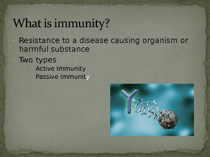- Resistance to a disease causing organism or harmful substance - Two types - Active Immunity