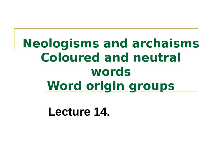 Neologisms and archaisms Coloured and neutral words Word origin groups Lecture 14.