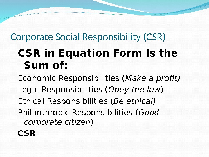 Corporate Social Responsibility (CSR) CSR in Equation Form Is the Sum of: Economic Responsibilities ( Make