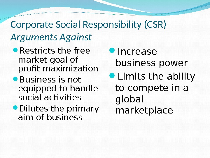 Corporate Social Responsibility (CSR) Arguments Against Restricts the free market goal of profit maximization Business is