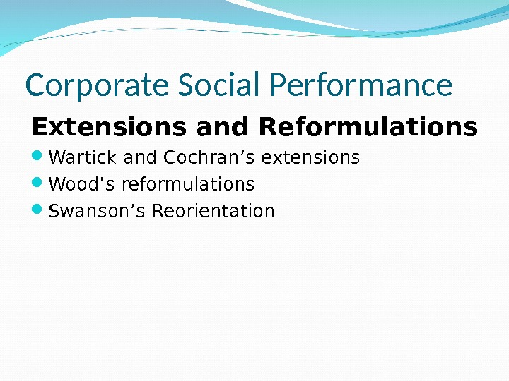 Corporate Social Performance Extensions and Reformulations Wartick and Cochran's extensions Wood's reformulations Swanson's Reorientation