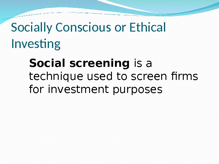 Socially Conscious or Ethical Investing Social screening is a technique used to screen firms for investment