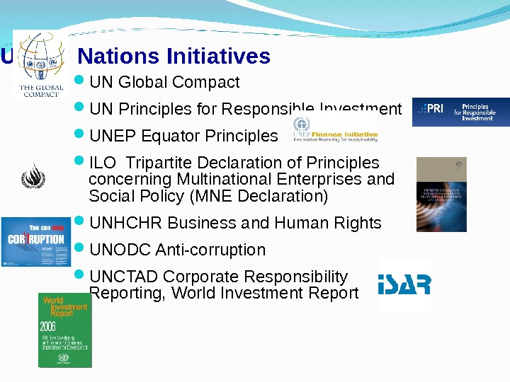 United Nations Initiatives UN Global Compact UN Principles for Responsible Investment UNEP Equator Principles ILO