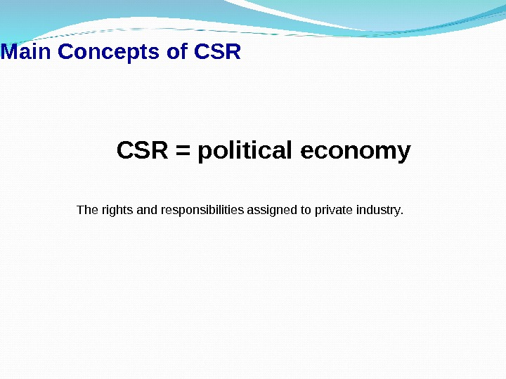 Main Concepts of CSR = political economy The rights and responsibilities assigned to private industry.