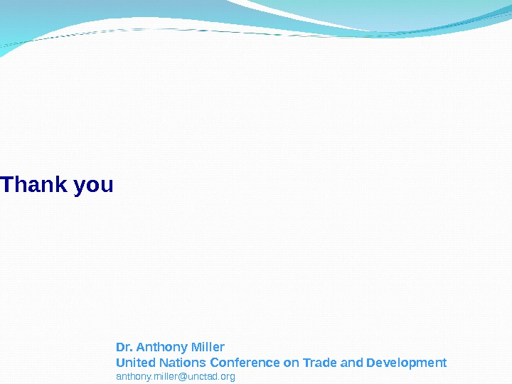 Thank you Dr. Anthony Miller United Nations Conference on Trade and Development anthony. miller@unctad. org