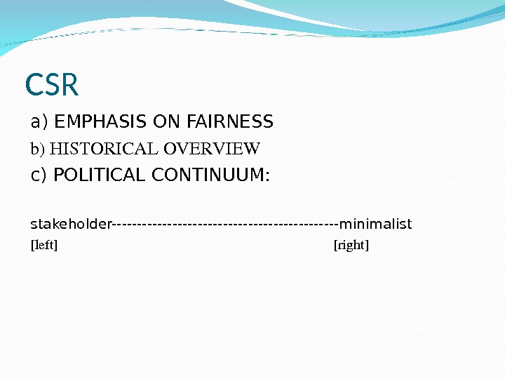CSR a) EMPHASIS ON FAIRNESS b)HISTORICALOVERVIEW c) POLITICAL CONTINUUM:  stakeholder-----------------------minimalist [left] [right]