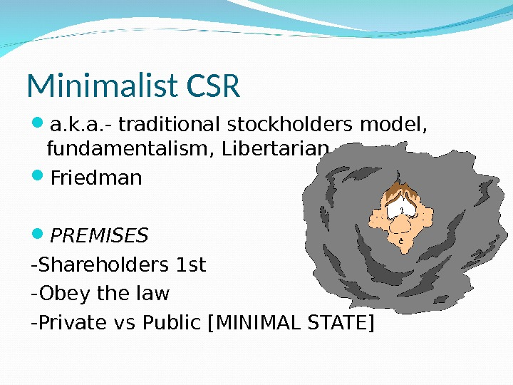 Minimalist CSR a. k. a. - traditional stockholders model,  fundamentalism, Libertarian Friedman PREMISES -Shareholders 1