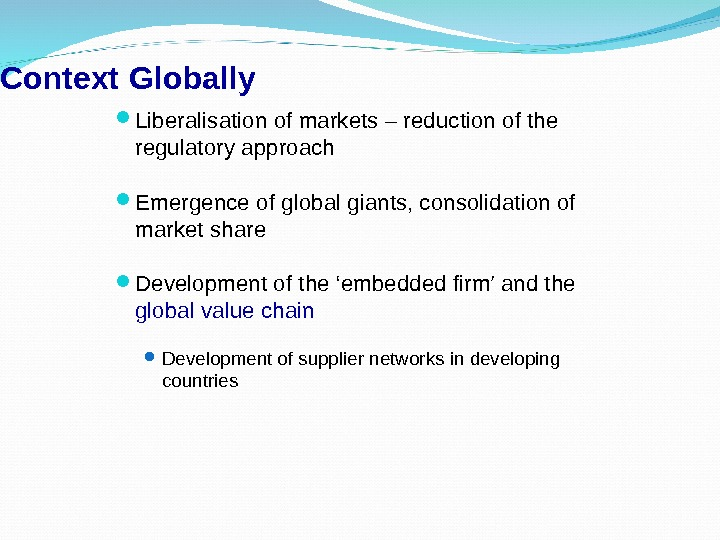 Context  Globally Liberalisation of markets – reduction of the regulatory approach Emergence of global