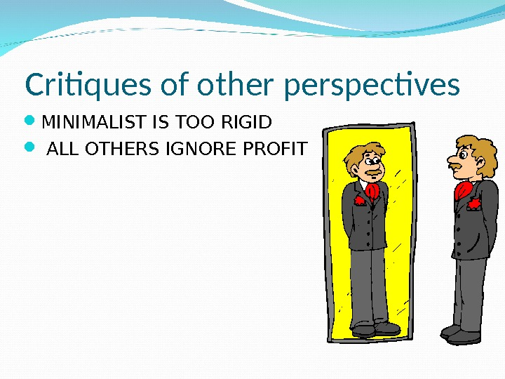 Critiques of other perspectives MINIMALIST IS TOO RIGID  ALL OTHERS IGNORE PROFIT