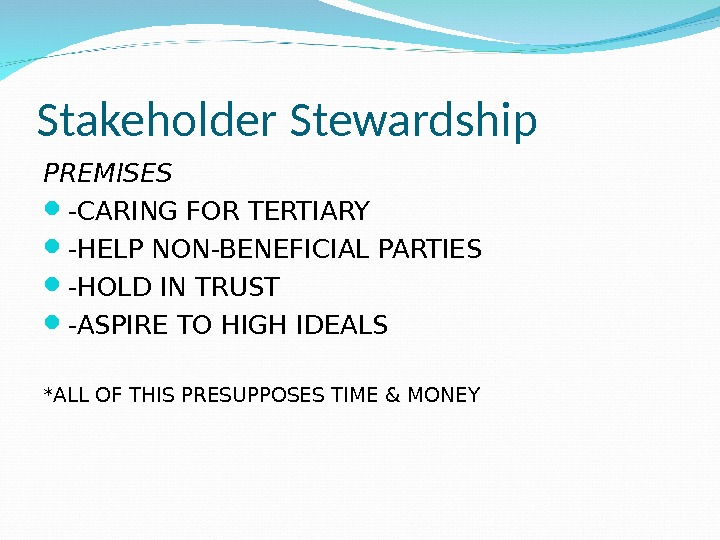 Stakeholder Stewardship PREMISES -CARING FOR TERTIARY -HELP NON-BENEFICIAL PARTIES -HOLD IN TRUST -ASPIRE TO HIGH IDEALS