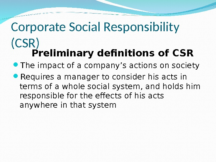 Corporate Social Responsibility (CSR) Preliminary definitions of CSR The impact of a company's actions on society