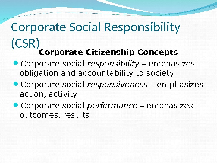 Corporate Social Responsibility (CSR) Corporate Citizenship Concepts Corporate social responsibility – emphasizes obligation and accountability to
