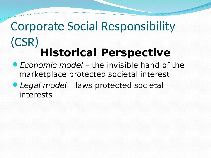 Corporate Social Responsibility (CSR) Historical Perspective Economic model – the invisible hand of the marketplace protected