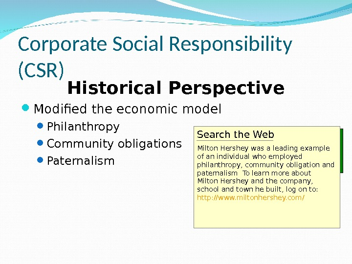 Corporate Social Responsibility (CSR) Historical Perspective Modified the economic model Philanthropy Community obligations Paternalism Search the