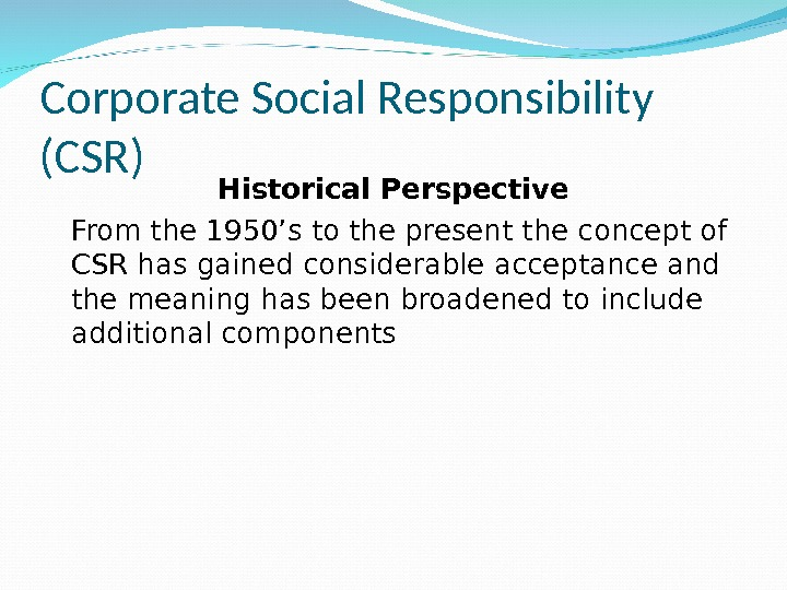 Corporate Social Responsibility (CSR) Historical Perspective From the 1950's to the present the concept of CSR