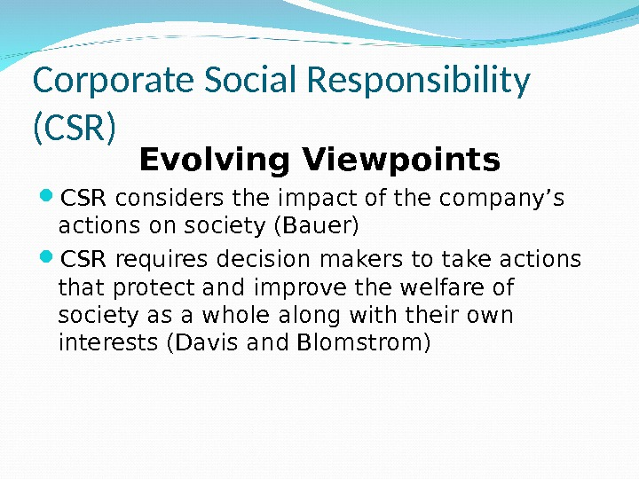 Corporate Social Responsibility (CSR) Evolving Viewpoints CSR considers the impact of the company's actions on society