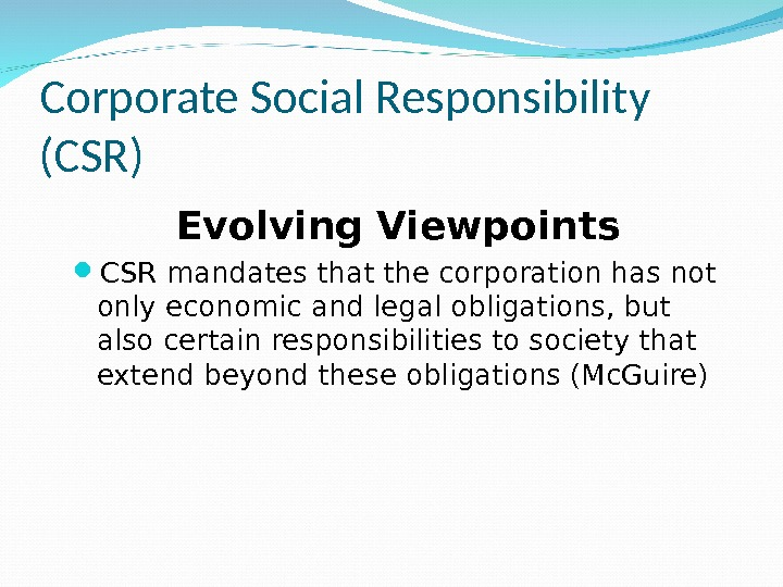 Corporate Social Responsibility (CSR) Evolving Viewpoints CSR mandates that the corporation has not only economic and