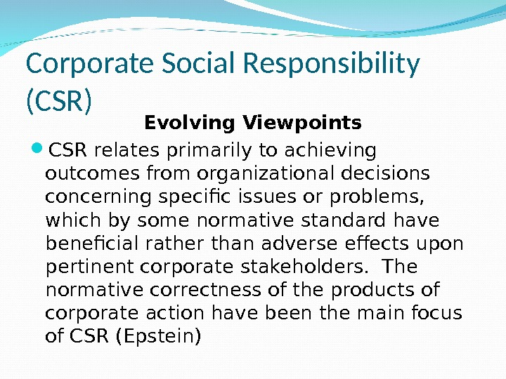 Corporate Social Responsibility (CSR) Evolving Viewpoints CSR relates primarily to achieving outcomes from organizational decisions concerning
