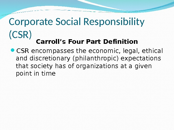 Corporate Social Responsibility (CSR) Carroll's Four Part Definition CSR encompasses the economic, legal, ethical and discretionary