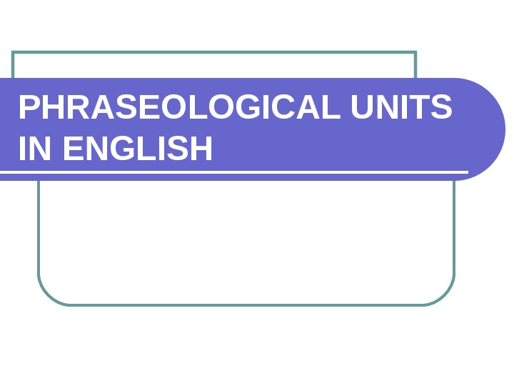 PHRASEOLOGICAL UNITS IN ENGLISH