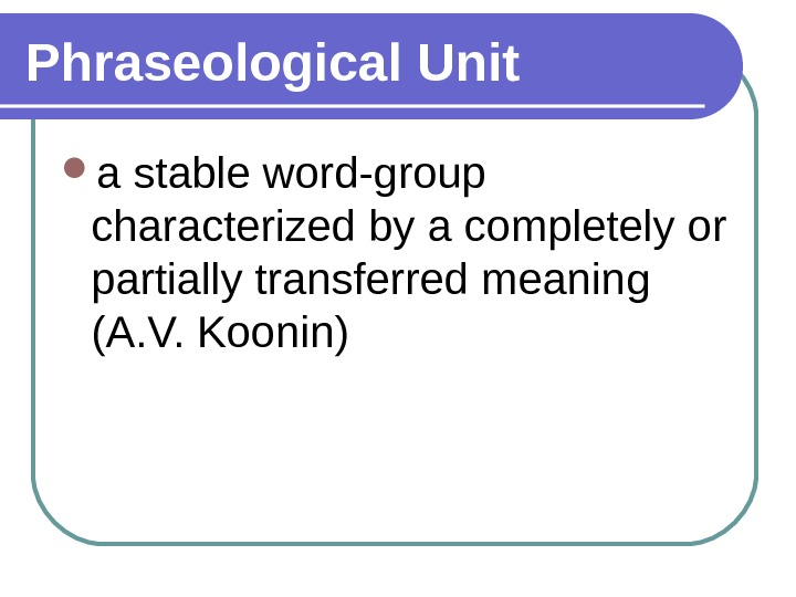 Phraseological Unit a stable word-group characterized by a completely or partially transferred meaning (A. V. Koonin)