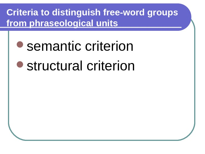 Criteria to distinguish free-word groups from phraseological units semantic criterion structural criterion
