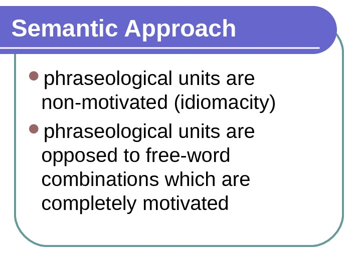 Semantic Approach phraseological units are non-motivated (idiomacity) phraseological units are opposed to free-word combinations which are