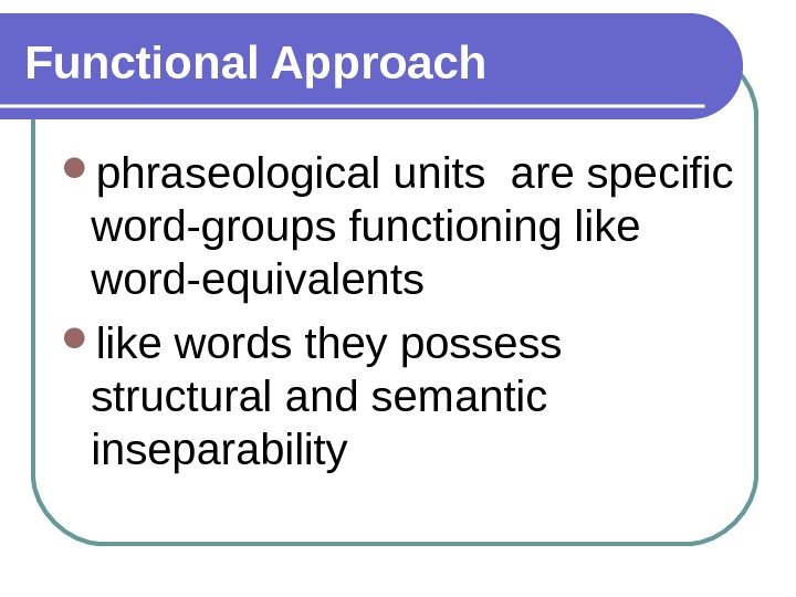 Functional Approach phraseological units are specific word-groups functioning like word-equivalents like words they possess structural and