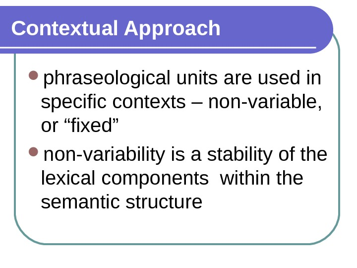 "Contextual Approach phraseological units are used in specific contexts – non-variable,  or ""fixed"" non-variability is"