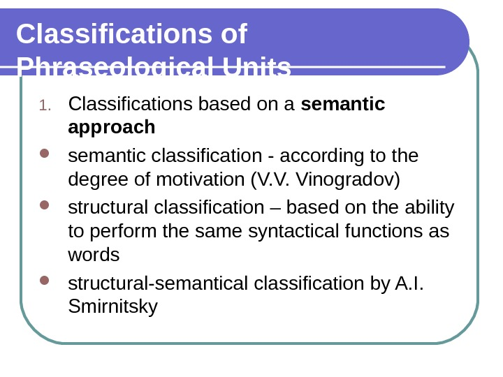 Classifications of Phraseological Units 1. Classifications based on a semantic approach semantic classification - according to