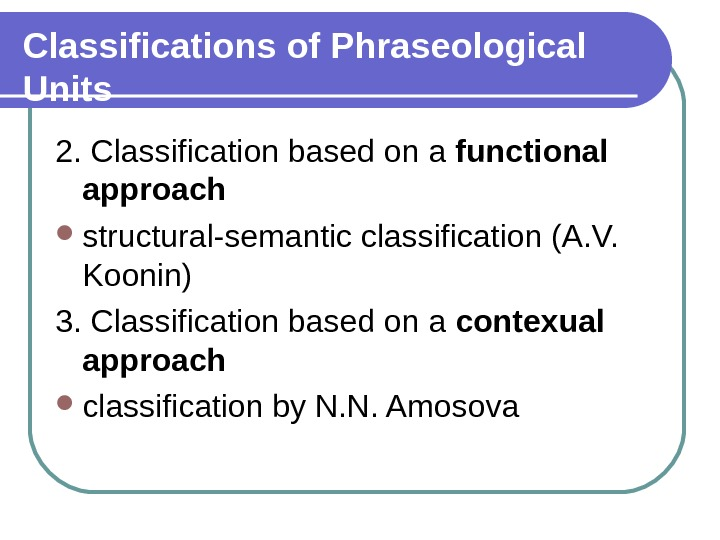 Classifications of Phraseological Units 2. Classification based on a functional approach structural-semantic classification (A. V.