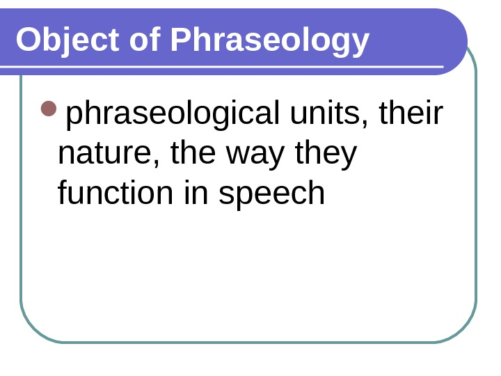 Object of Phraseology phraseological units, their nature, the way they function in speech