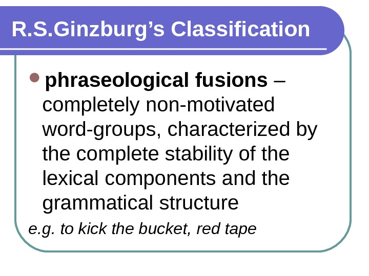 R. S. Ginzburg's Classification phraseological fusions – completely non-motivated word-groups, characterized by the complete stability of