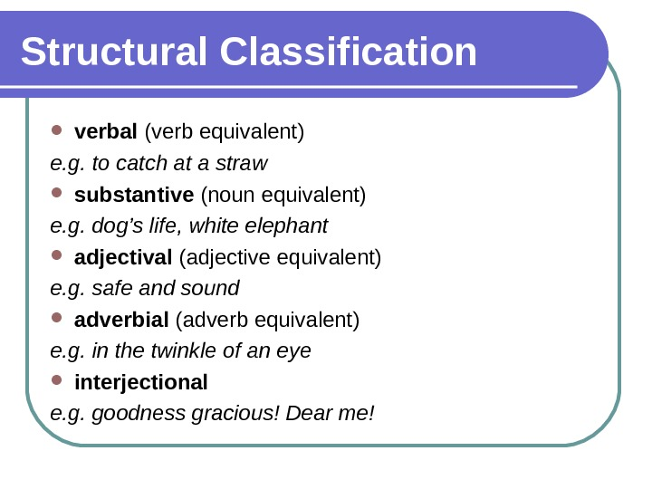 Structural Classification verbal (verb equivalent) e. g. to catch at a straw substantive (noun equivalent) e.