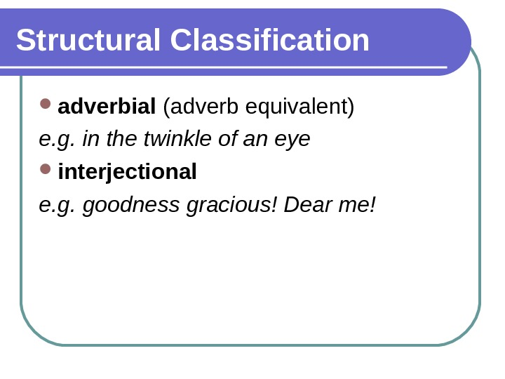Structural Classification adverbial (adverb equivalent) e. g. in the twinkle of an eye interjectional e. g.