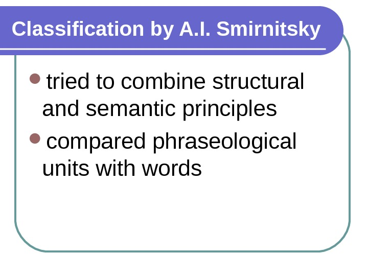Classification by A. I. Smirnitsky tried to combine structural and semantic principles compared phraseological units with