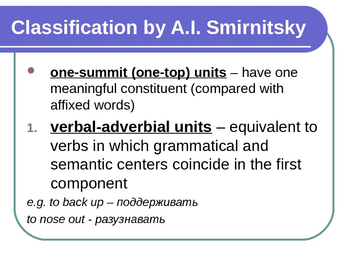 Classification by A. I. Smirnitsky one-summit (one-top) units – have one meaningful constituent (compared with affixed