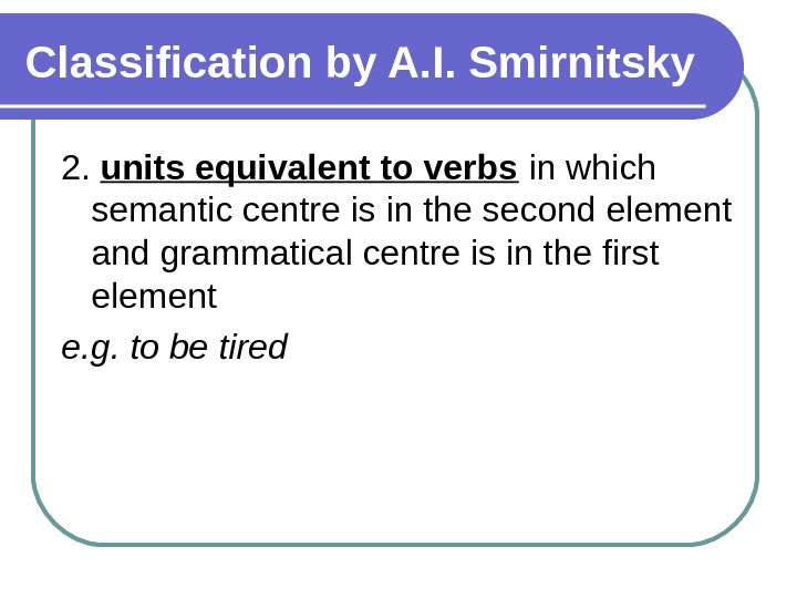 Classification by A. I. Smirnitsky 2.  units equivalent to verbs in which semantic centre is