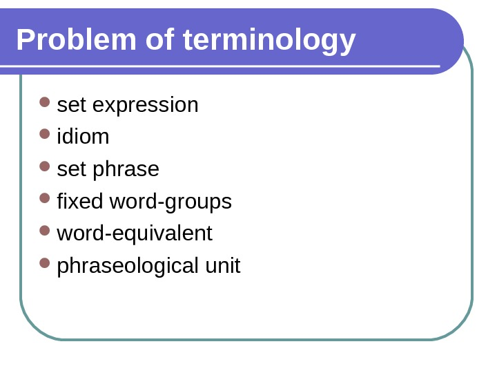 Problem of terminology set expression idiom set phrase fixed word-groups word-equivalent phraseological unit