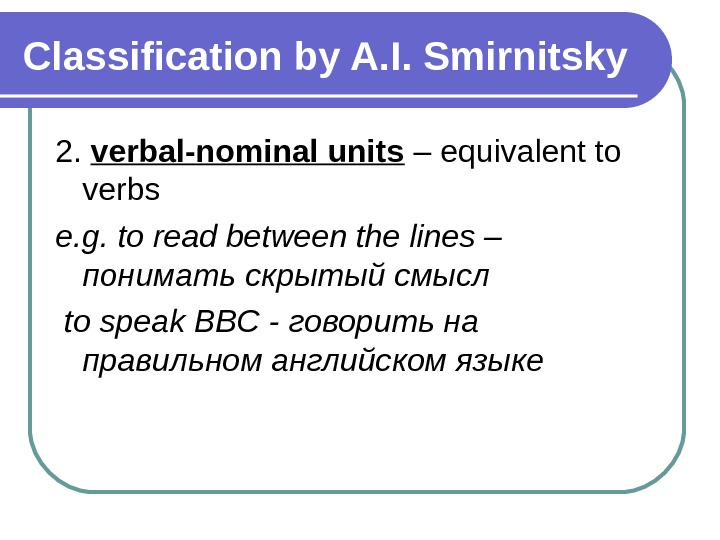 Classification by A. I. Smirnitsky 2.  verbal-nominal units – equivalent to verbs e. g. to