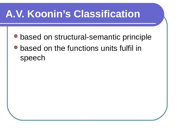 A. V. Koonin's Classification based on structural-semantic principle based on the functions units fulfil in speech