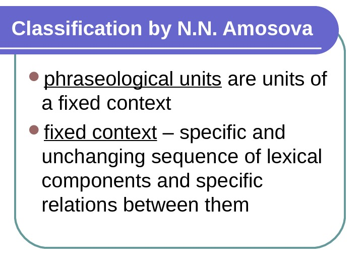 Classification by N. N. Amosova phraseological units are units of a fixed context – specific and