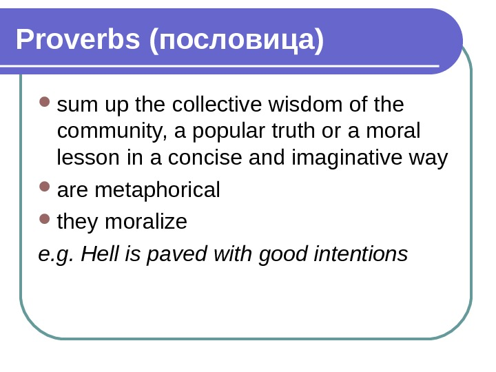 Proverbs (пословица) sum up the collective wisdom of the community, a popular truth or a moral
