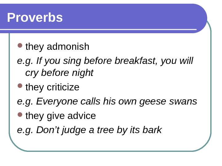 Proverbs they admonish e. g. If you sing before breakfast, you will cry before night they