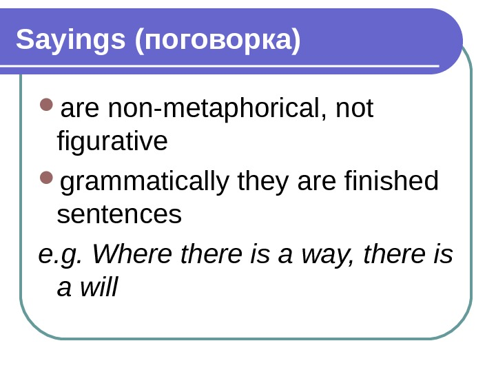 Sayings (поговорка) are non-metaphorical, not figurative grammatically they are finished sentences e. g. Where there is