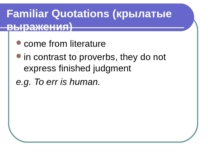 Familiar Quotations (крылатые выражения) come from literature in contrast to proverbs, they do not express finished