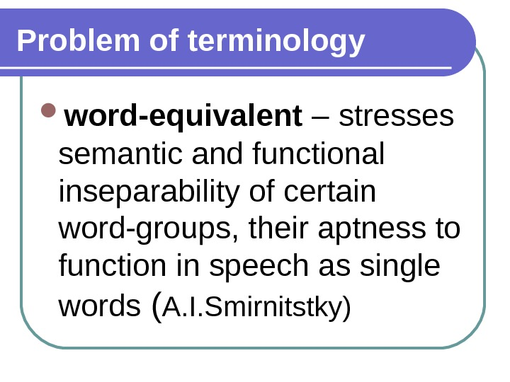Problem of terminology word-equivalent –  stresses semantic and functional inseparability of certain word-groups, their aptness