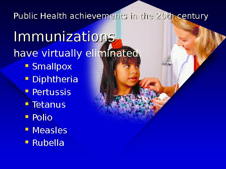 Public Health achievements in the 20 th century Immunizations have virtually eliminated:  Smallpox Diphtheria Pertussis